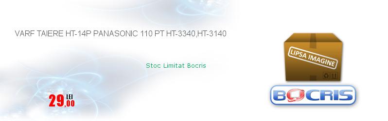 VARF TAIERE HT-14P PANASONIC 110 PT HT-3340,HT-3140